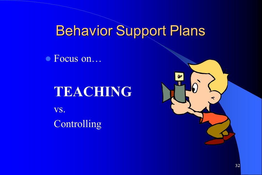 32 Behavior Support Plans Focus on… TEACHING vs. Controlling