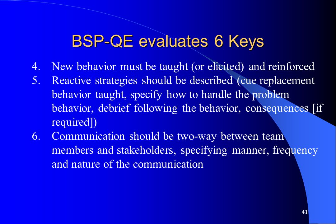 41 BSP-QE evaluates 6 Keys 4.New behavior must be taught (or elicited) and reinforced 5.Reactive strategies should be described (cue replacement behav