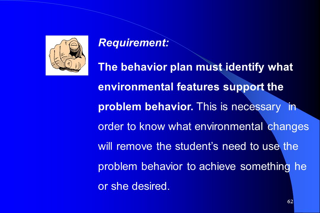 62 Requirement: The behavior plan must identify what environmental features support the problem behavior. This is necessary in order to know what envi