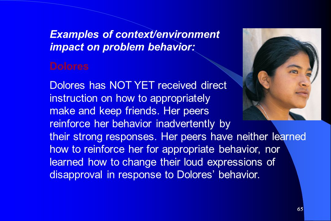 65 Examples of context/environment impact on problem behavior: Dolores Dolores has NOT YET received direct instruction on how to appropriately make an