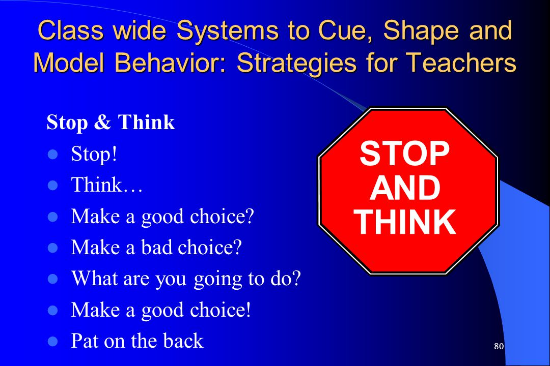 80 Class wide Systems to Cue, Shape and Model Behavior: Strategies for Teachers Stop & Think Stop! Think… Make a good choice? Make a bad choice? What