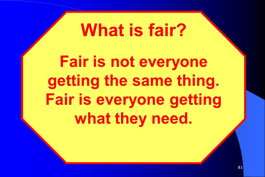81 What is fair? Fair is not everyone getting the same thing. Fair is everyone getting what they need.