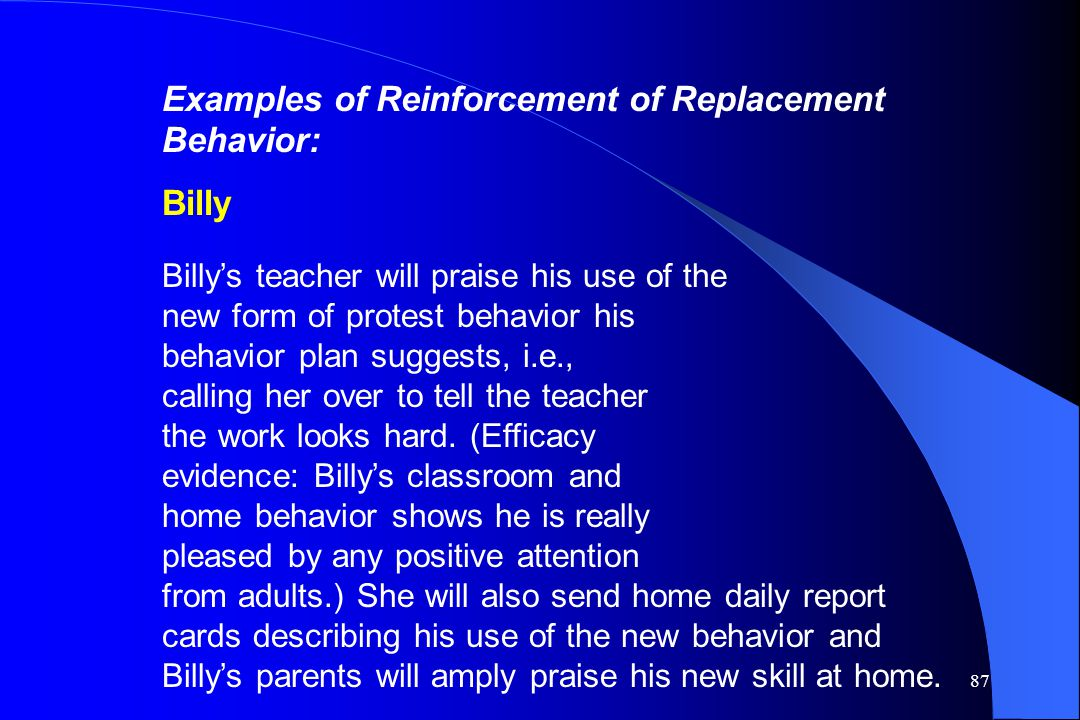 87 Examples of Reinforcement of Replacement Behavior: Billy Billy's teacher will praise his use of the new form of protest behavior his behavior plan