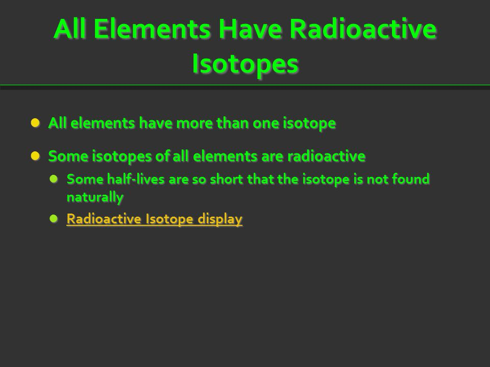 All Elements Have Radioactive Isotopes All elements have more than one isotope All elements have more than one isotope Some isotopes of all elements a