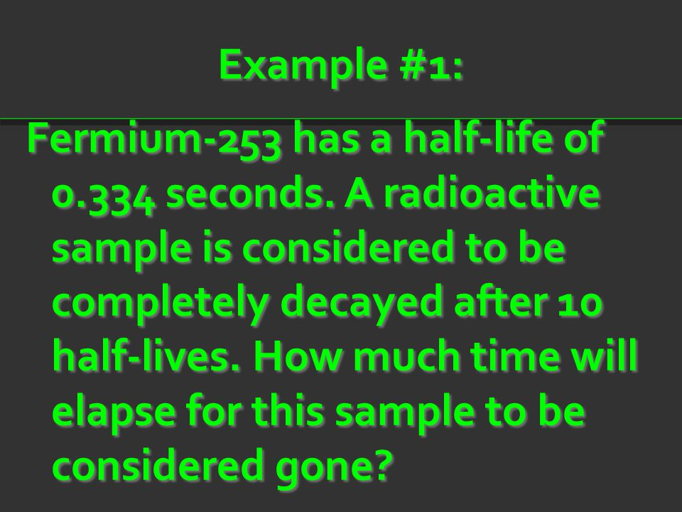 Example #1: Fermium-253 has a half-life of 0.334 seconds. A radioactive sample is considered to be completely decayed after 10 half-lives. How much ti