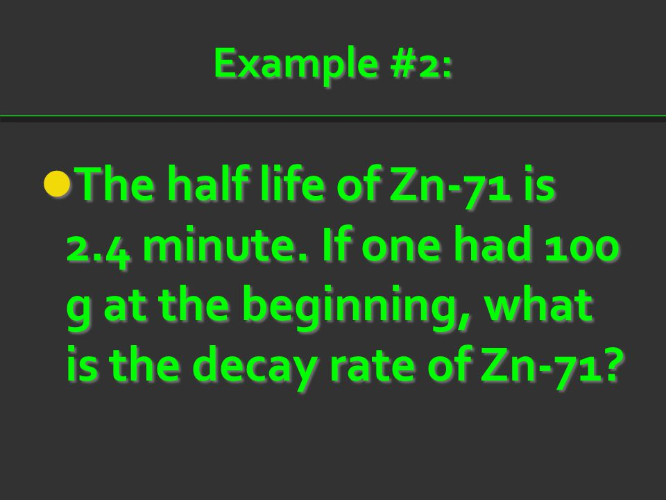 Example #2: The half life of Zn-71 is 2.4 minute. If one had 100 g at the beginning, what is the decay rate of Zn-71? The half life of Zn-71 is 2.4 mi