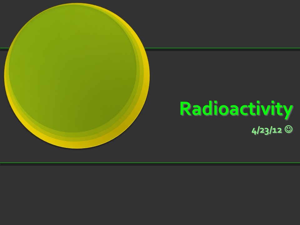 Radioactivity 4/23/12 4/23/12