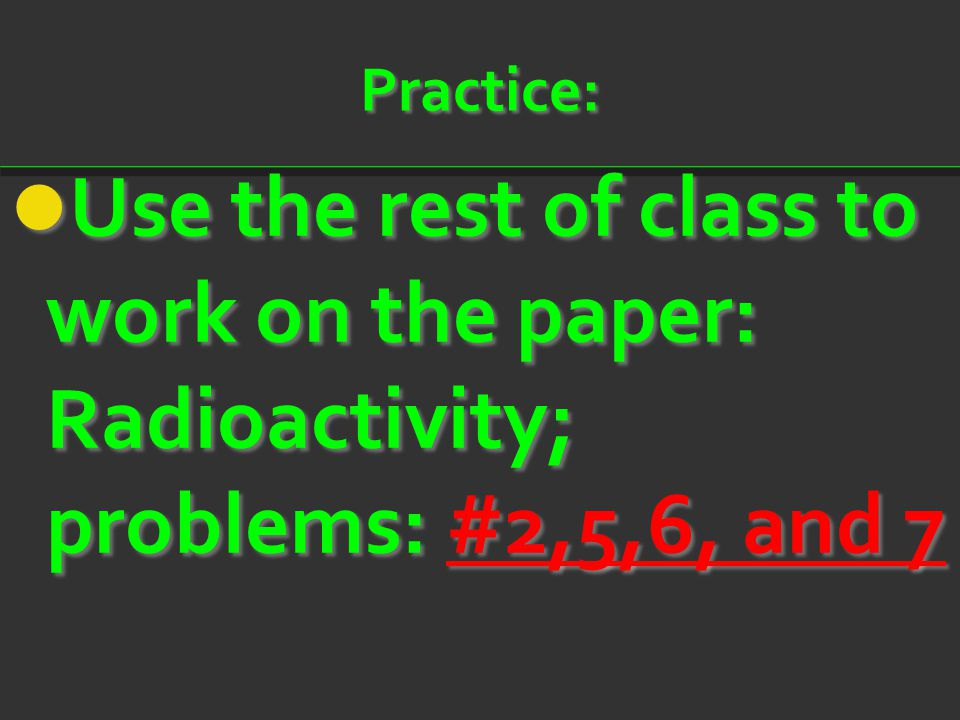 Practice: Use the rest of class to work on the paper: Radioactivity; problems: #2,5,6, and 7 Use the rest of class to work on the paper: Radioactivity