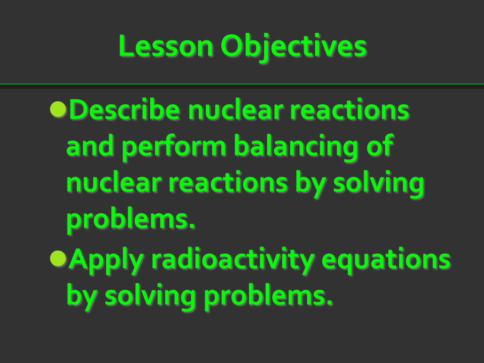 Lesson Objectives Describe nuclear reactions and perform balancing of nuclear reactions by solving problems. Describe nuclear reactions and perform ba