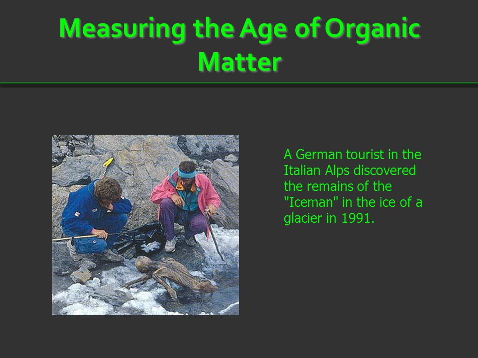 Measuring the Age of Organic Matter A German tourist in the Italian Alps discovered the remains of the