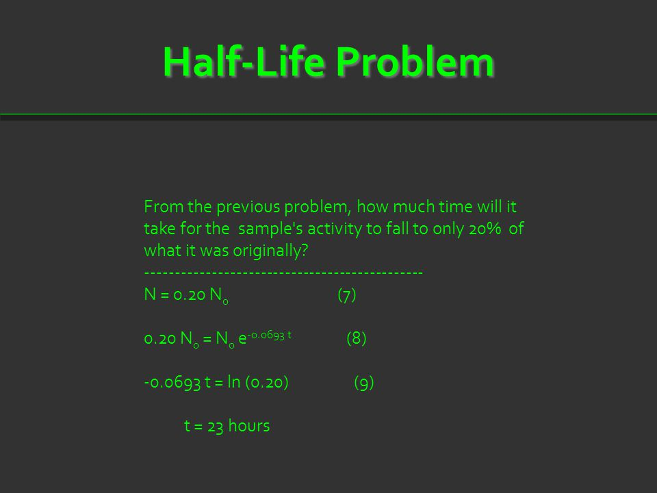 Half-Life Problem From the previous problem, how much time will it take for the sample's activity to fall to only 20% of what it was originally? -----