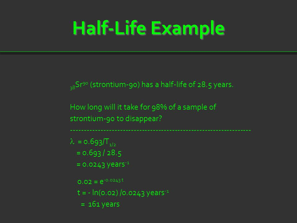 Half-Life Example 38 Sr 90 (strontium-90) has a half-life of 28.5 years. How long will it take for 98% of a sample of strontium-90 to disappear? -----
