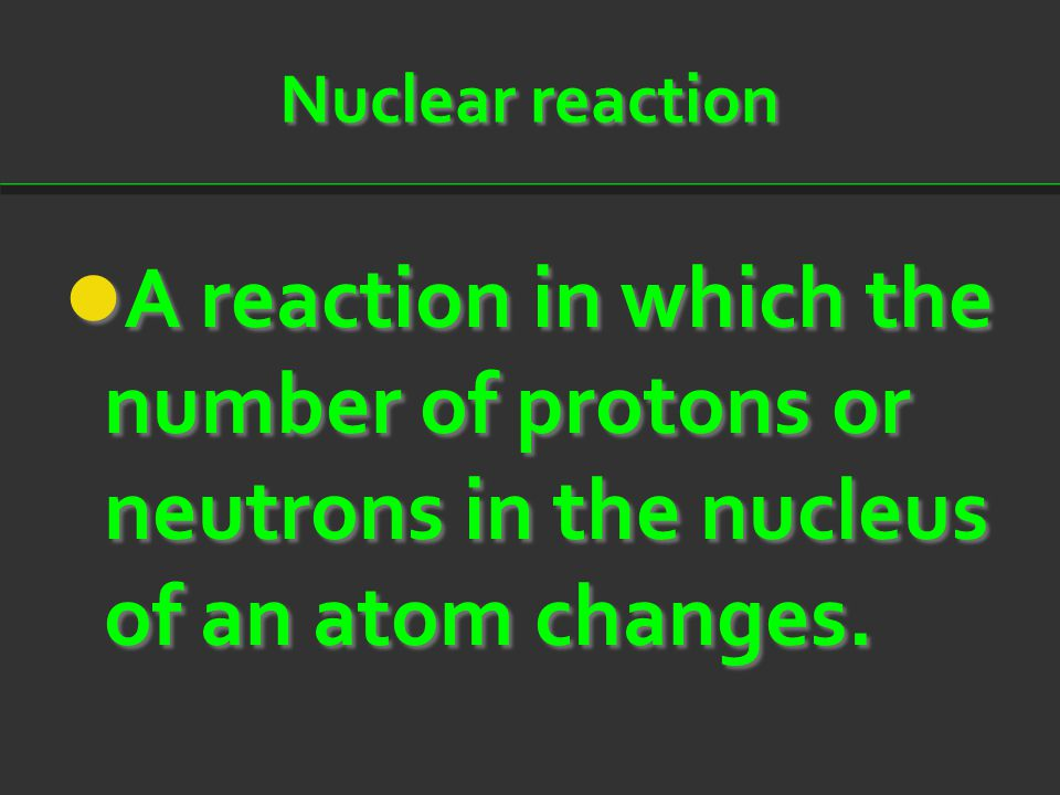 Nuclear reaction A reaction in which the number of protons or neutrons in the nucleus of an atom changes. A reaction in which the number of protons or