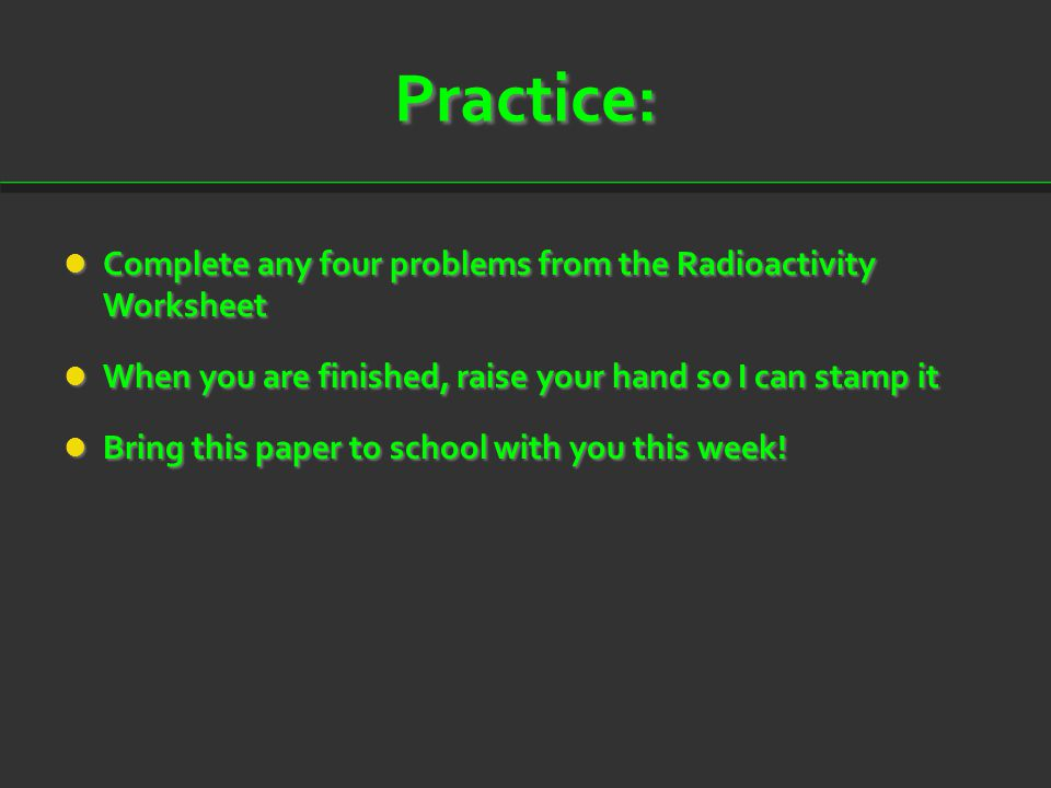 Practice: Complete any four problems from the Radioactivity Worksheet Complete any four problems from the Radioactivity Worksheet When you are finishe