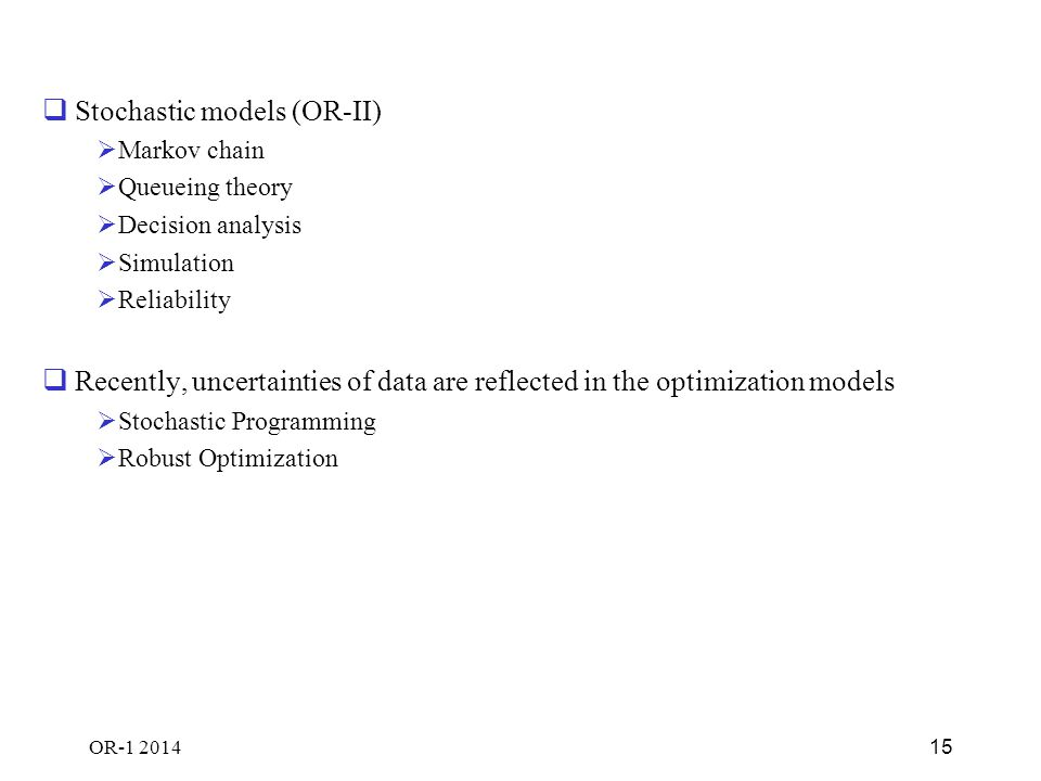 OR-1 2014 15  Stochastic models (OR-II)  Markov chain  Queueing theory  Decision analysis  Simulation  Reliability  Recently, uncertainties of data are reflected in the optimization models  Stochastic Programming  Robust Optimization