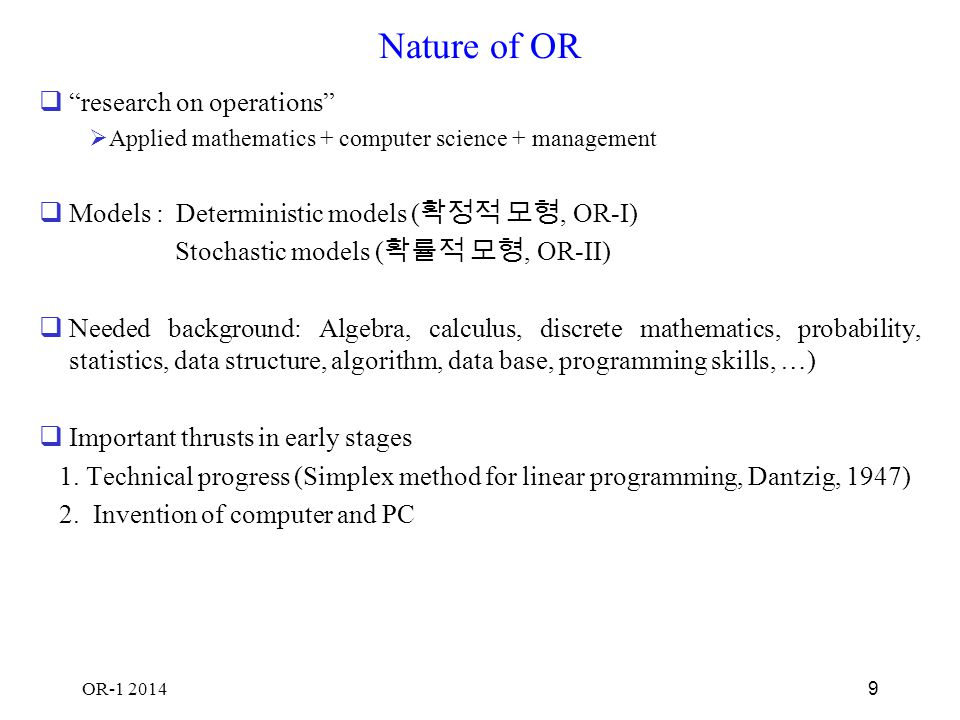 OR-1 2014 10 Study areas  Deterministic models  Linear programming( 선형계획법, linear optimization):1975, Nobel prize, Kantorovich, Koopmans (efficient allocation of resources)  Nonlinear programming( 비선형계획법 ):1990 Nobel prize, Markowitz (portfolio selection)