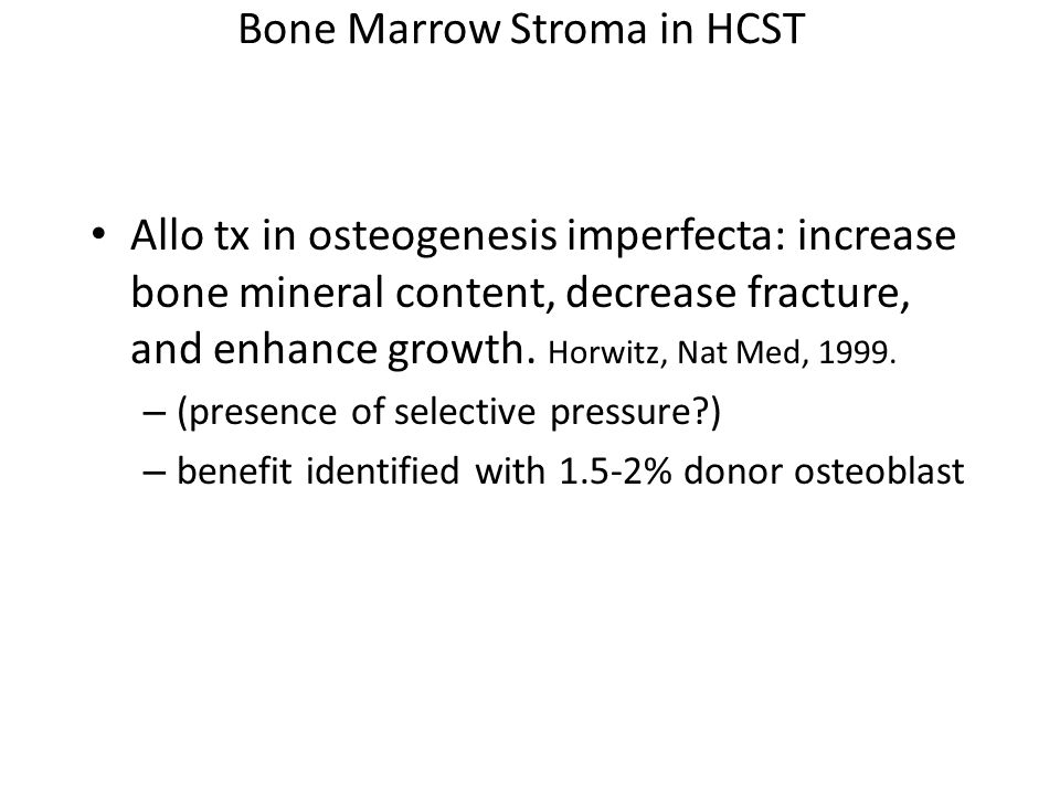 Bone Marrow Stroma in HCST Allo tx in osteogenesis imperfecta: increase bone mineral content, decrease fracture, and enhance growth.