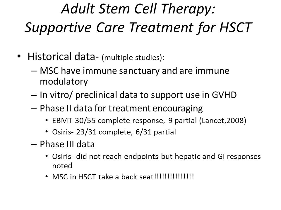 Adult Stem Cell Therapy: Supportive Care Treatment for HSCT Historical data- (multiple studies): – MSC have immune sanctuary and are immune modulatory – In vitro/ preclinical data to support use in GVHD – Phase II data for treatment encouraging EBMT-30/55 complete response, 9 partial (Lancet,2008) Osiris- 23/31 complete, 6/31 partial – Phase III data Osiris- did not reach endpoints but hepatic and GI responses noted MSC in HSCT take a back seat!!!!!!!!!!!!!!!