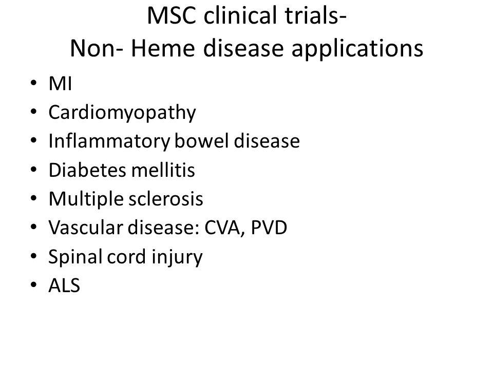 MSC clinical trials- Non- Heme disease applications MI Cardiomyopathy Inflammatory bowel disease Diabetes mellitis Multiple sclerosis Vascular disease: CVA, PVD Spinal cord injury ALS