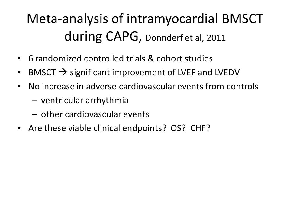 Meta-analysis of intramyocardial BMSCT during CAPG, Donnderf et al, 2011 6 randomized controlled trials & cohort studies BMSCT  significant improvement of LVEF and LVEDV No increase in adverse cardiovascular events from controls – ventricular arrhythmia – other cardiovascular events Are these viable clinical endpoints.