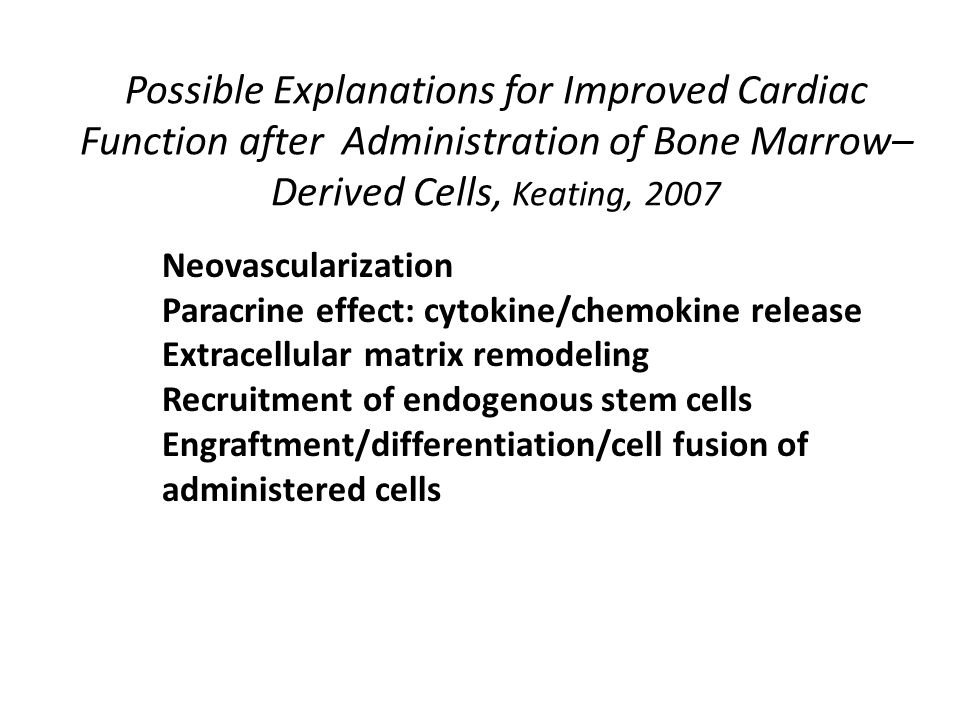 Possible Explanations for Improved Cardiac Function after Administration of Bone Marrow– Derived Cells, Keating, 2007 Neovascularization Paracrine effect: cytokine/chemokine release Extracellular matrix remodeling Recruitment of endogenous stem cells Engraftment/differentiation/cell fusion of administered cells