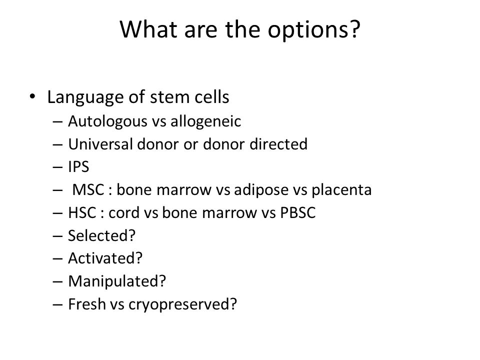 What are the options? Language of stem cells – Autologous vs allogeneic – Universal donor or donor directed – IPS – MSC : bone marrow vs adipose vs pl