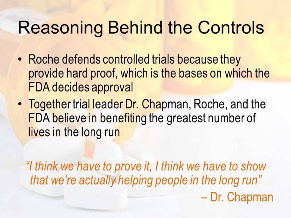 Reasoning Behind the Controls Roche defends controlled trials because they provide hard proof, which is the bases on which the FDA decides approval Together trial leader Dr.