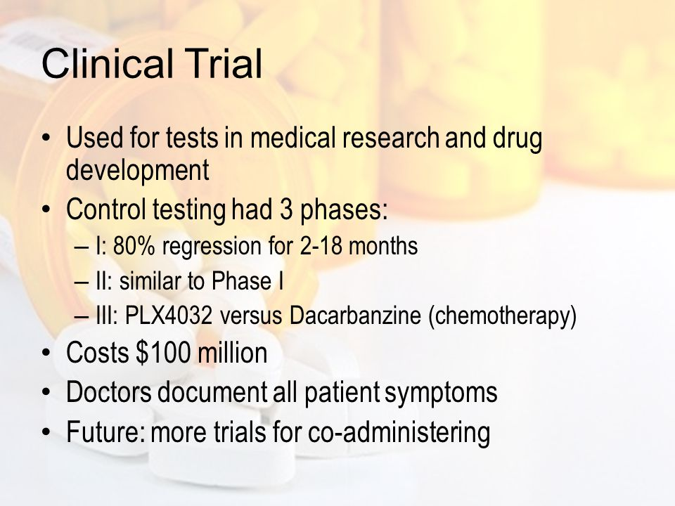 Clinical Trial Used for tests in medical research and drug development Control testing had 3 phases: – I: 80% regression for 2-18 months – II: similar to Phase I – III: PLX4032 versus Dacarbanzine (chemotherapy) Costs $100 million Doctors document all patient symptoms Future: more trials for co-administering