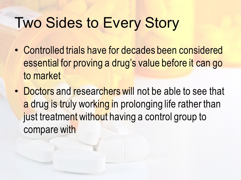 Two Sides to Every Story But critics of the trials argue that new science behind the drugs has eclipsed the old rules – and ethics – of testing them Some drugs under development may be so much more effective that isolating patients into a control group causes needless suffering Doctors admit that there is a conflict of interest between caring for their patients and gathering data for all of the future generations