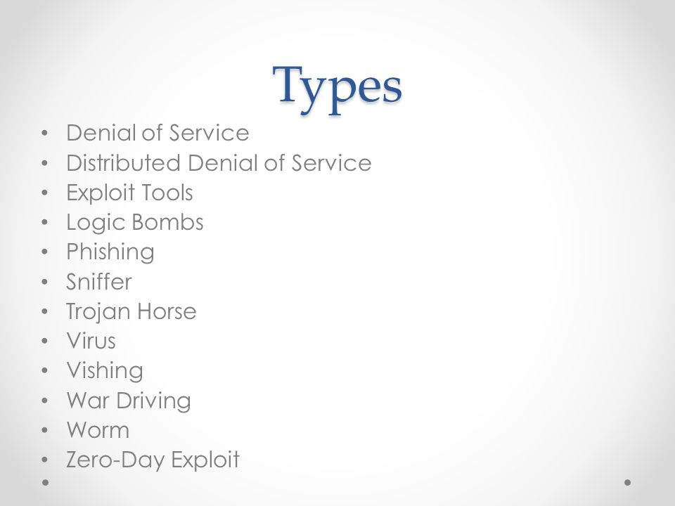 Types Denial of Service Distributed Denial of Service Exploit Tools Logic Bombs Phishing Sniffer Trojan Horse Virus Vishing War Driving Worm Zero-Day Exploit