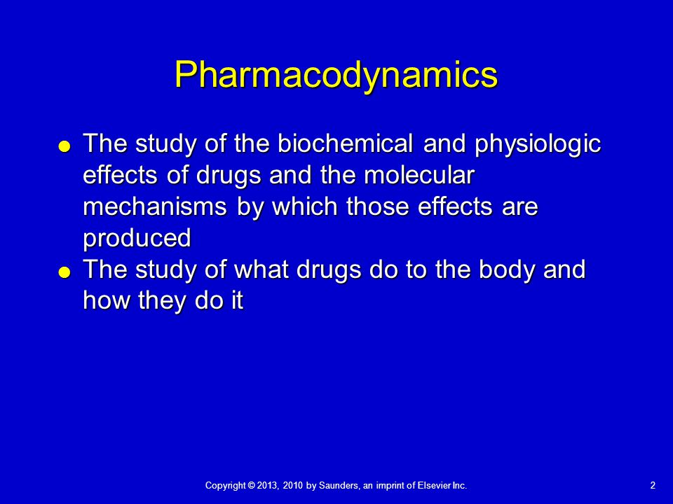 2Copyright © 2013, 2010 by Saunders, an imprint of Elsevier Inc. Pharmacodynamics  The study of the biochemical and physiologic effects of drugs and