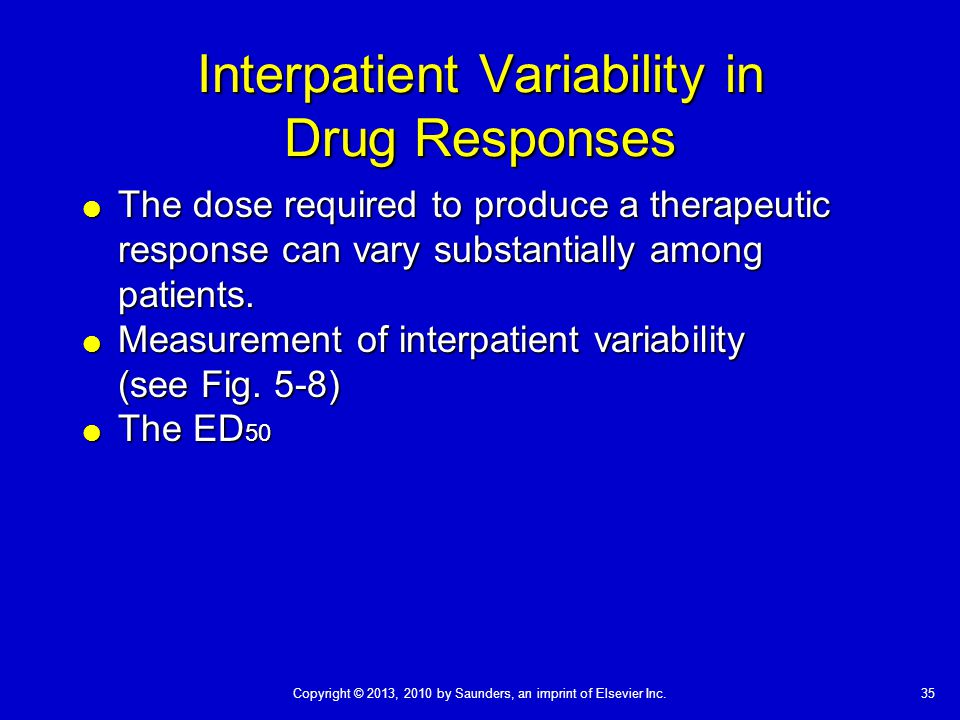 35Copyright © 2013, 2010 by Saunders, an imprint of Elsevier Inc. Interpatient Variability in Drug Responses  The dose required to produce a therapeu