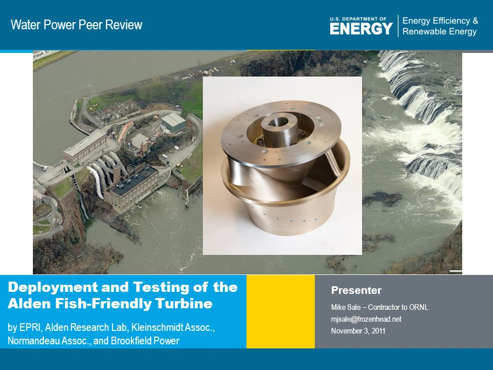1 | Program Name or Ancillary Texteere.energy.gov Water Power Peer Review Deployment and Testing of the Alden Fish-Friendly Turbine by EPRI, Alden Research Lab, Kleinschmidt Assoc., Normandeau Assoc., and Brookfield Power Presenter Mike Sale – Contractor to ORNL mjsale@frozenhead.net November 3, 2011