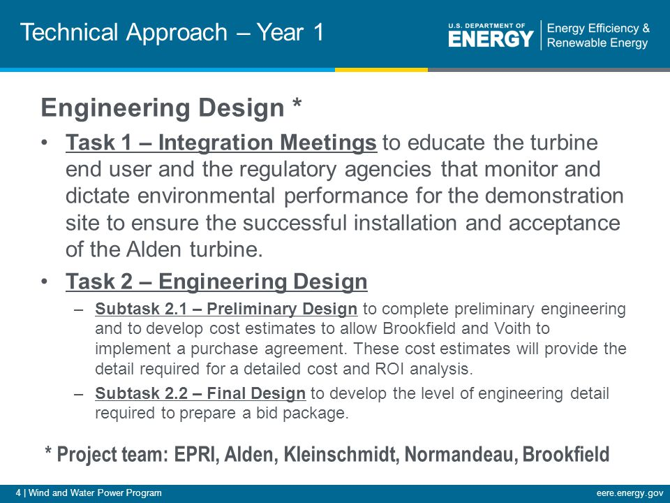 4 | Wind and Water Power Programeere.energy.gov Technical Approach – Year 1 Engineering Design * Task 1 – Integration Meetings to educate the turbine end user and the regulatory agencies that monitor and dictate environmental performance for the demonstration site to ensure the successful installation and acceptance of the Alden turbine.