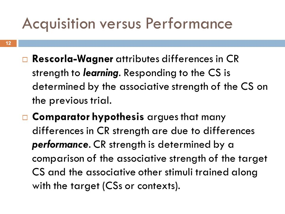 Acquisition versus Performance 12  Rescorla-Wagner attributes differences in CR strength to learning. Responding to the CS is determined by the assoc