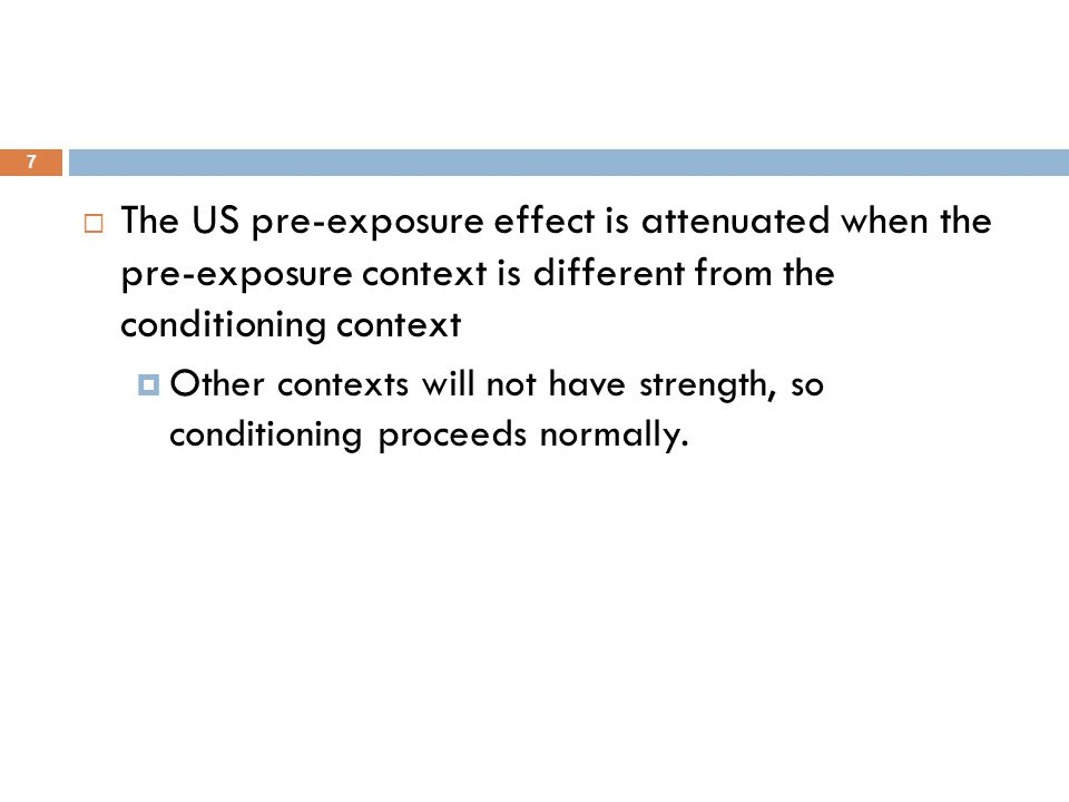 7  The US pre-exposure effect is attenuated when the pre-exposure context is different from the conditioning context  Other contexts will not have s