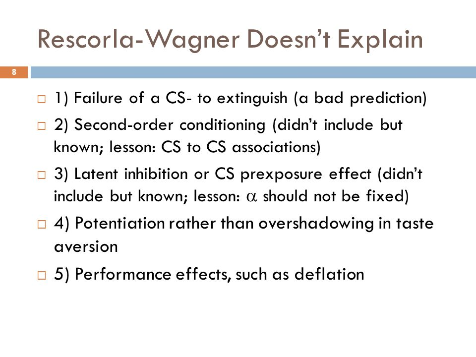 Rescorla-Wagner Doesn't Explain 8  1) Failure of a CS- to extinguish (a bad prediction)  2) Second-order conditioning (didn't include but known; les