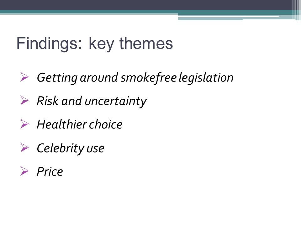 Findings: key themes  Getting around smokefree legislation  Risk and uncertainty  Healthier choice  Celebrity use  Price