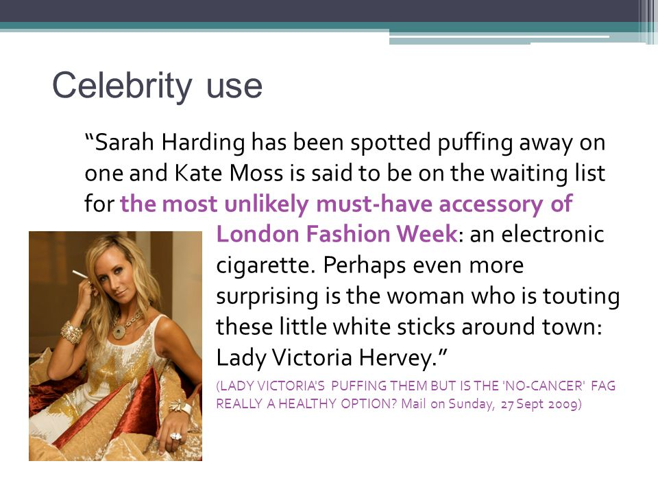 Celebrity use Sarah Harding has been spotted puffing away on one and Kate Moss is said to be on the waiting list for the most unlikely must-have accessory of London Fashion Week: an electronic cigarette.