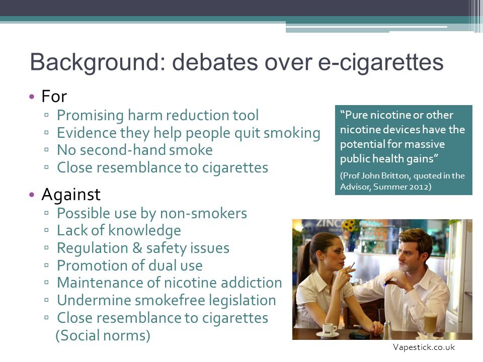 Background: debates over e-cigarettes For ▫ Promising harm reduction tool ▫ Evidence they help people quit smoking ▫ No second-hand smoke ▫ Close resemblance to cigarettes Against ▫ Possible use by non-smokers ▫ Lack of knowledge ▫ Regulation & safety issues ▫ Promotion of dual use ▫ Maintenance of nicotine addiction ▫ Undermine smokefree legislation ▫ Close resemblance to cigarettes (Social norms) Vapestick.co.uk Pure nicotine or other nicotine devices have the potential for massive public health gains (Prof John Britton, quoted in the Advisor, Summer 2012)