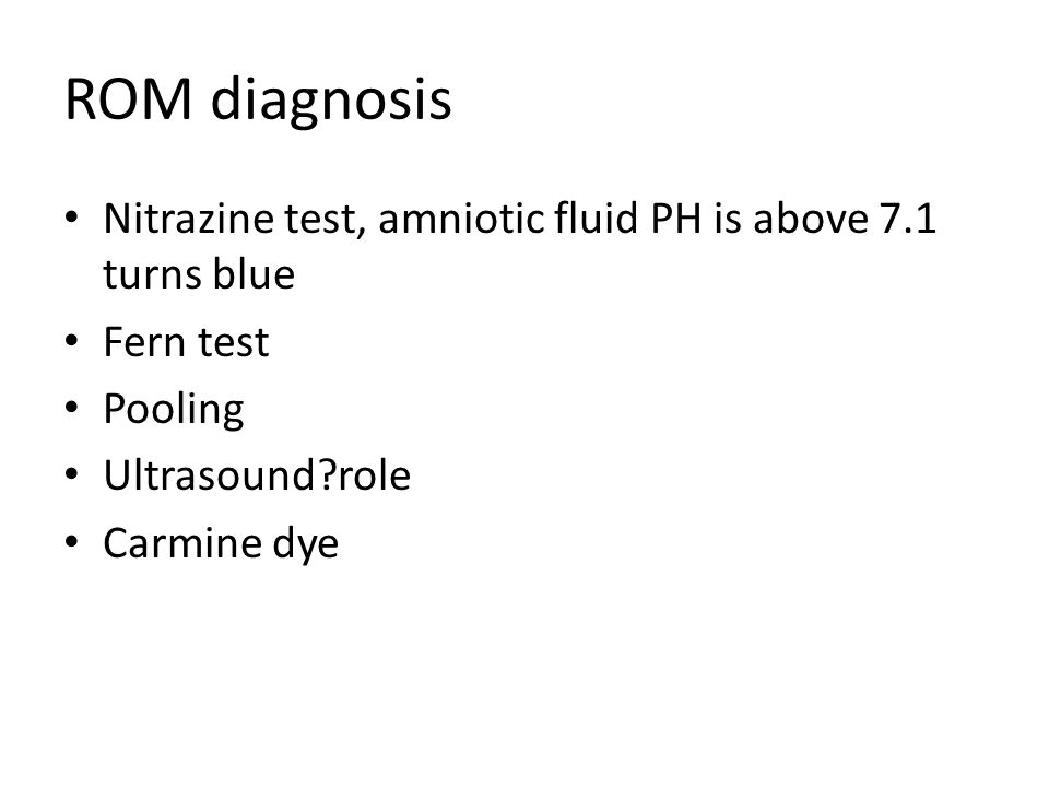 ROM diagnosis Nitrazine test, amniotic fluid PH is above 7.1 turns blue Fern test Pooling Ultrasound?role Carmine dye