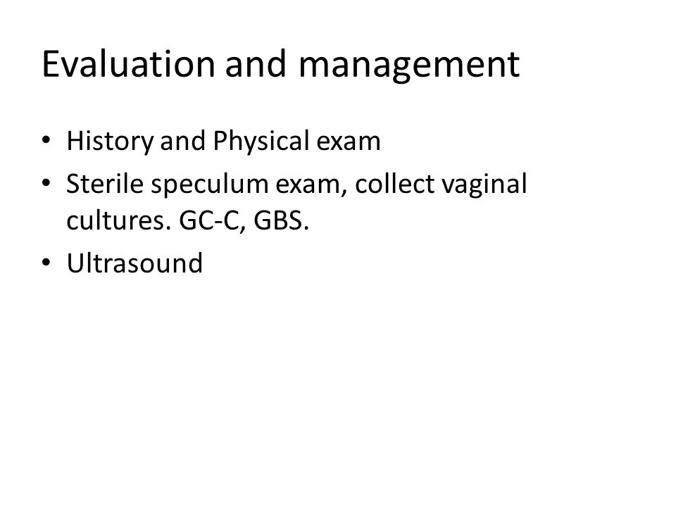 Evaluation and management History and Physical exam Sterile speculum exam, collect vaginal cultures.