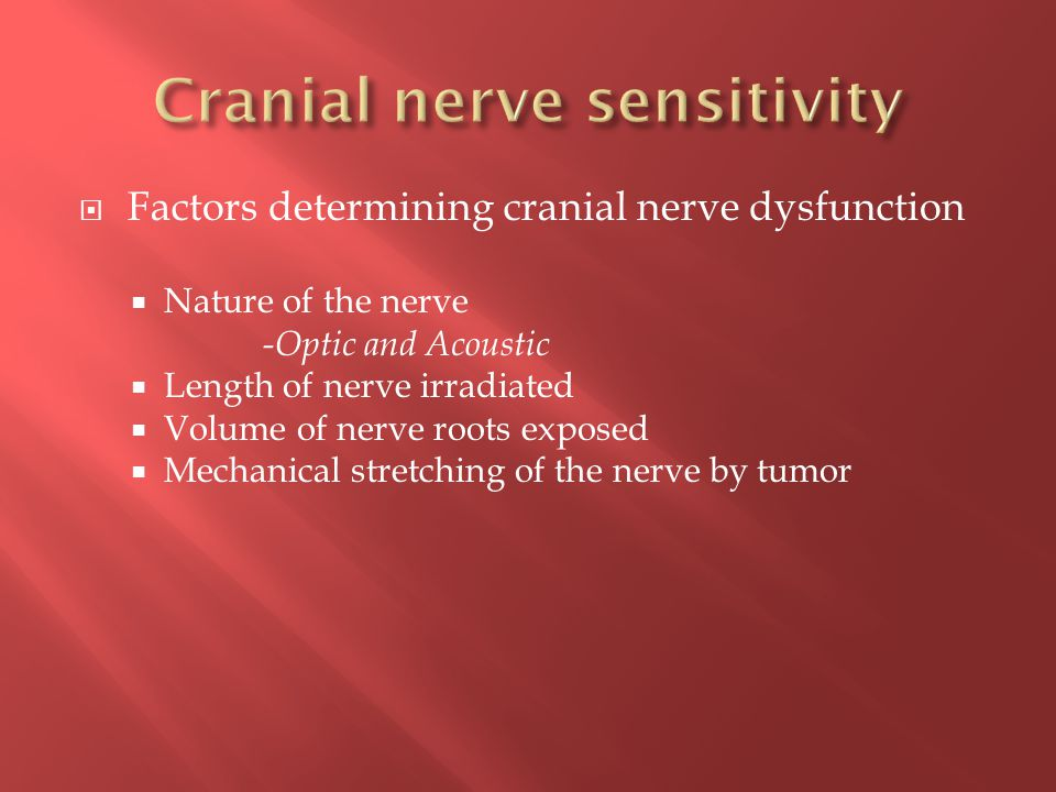  Factors determining cranial nerve dysfunction  Nature of the nerve -Optic and Acoustic  Length of nerve irradiated  Volume of nerve roots exposed  Mechanical stretching of the nerve by tumor