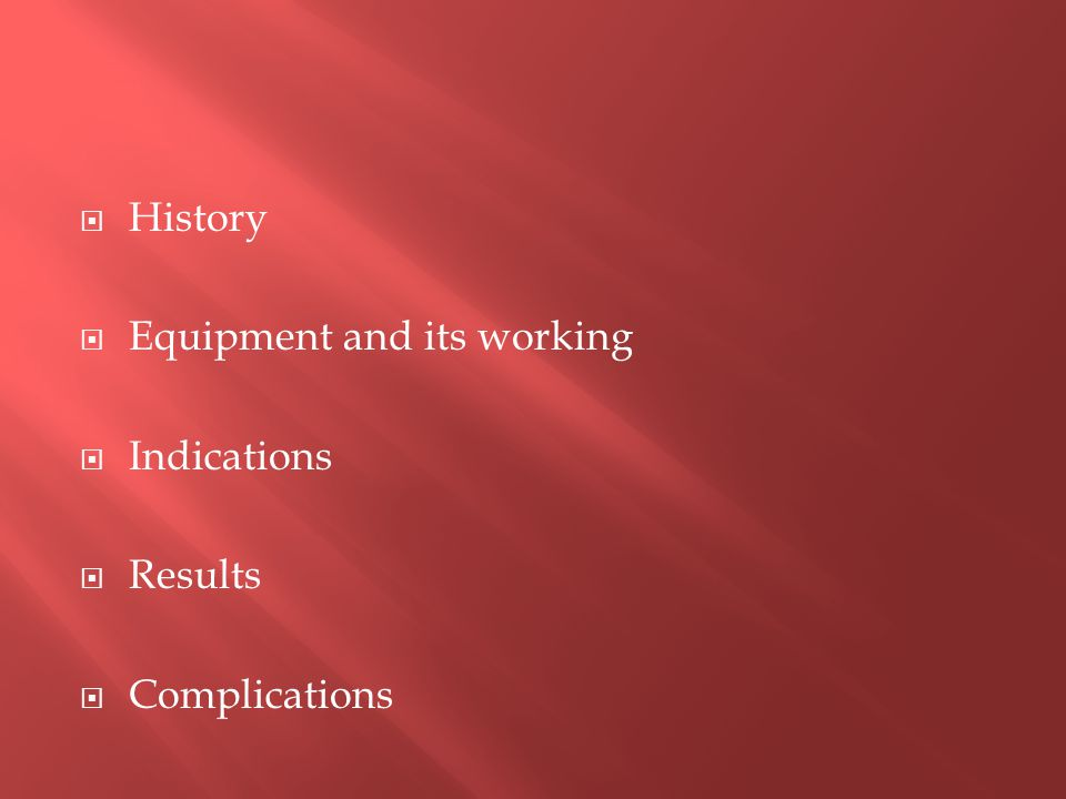  History  Equipment and its working  Indications  Results  Complications