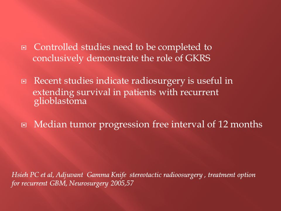  Controlled studies need to be completed to conclusively demonstrate the role of GKRS  Recent studies indicate radiosurgery is useful in extending survival in patients with recurrent glioblastoma  Median tumor progression free interval of 12 months Hsieh PC et al, Adjuvant Gamma Knife stereotactic radioosurgery, treatment option for recurrent GBM, Neurosurgery 2005,57