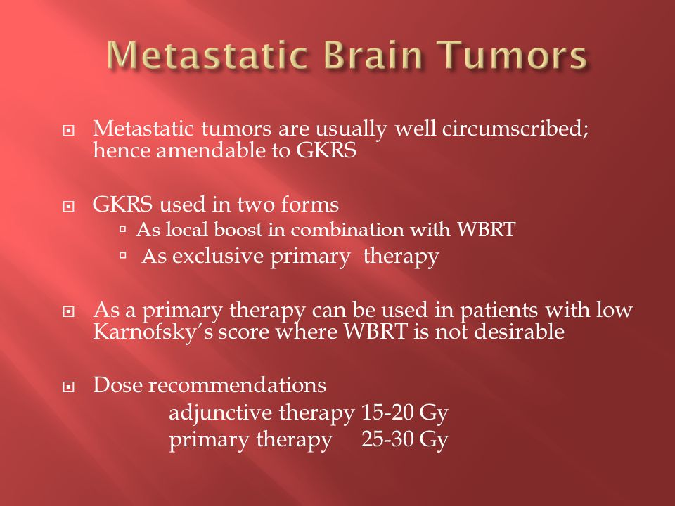  Metastatic tumors are usually well circumscribed; hence amendable to GKRS  GKRS used in two forms  As local boost in combination with WBRT  A s exclusive primary therapy  As a primary therapy can be used in patients with low Karnofsky's score where WBRT is not desirable  Dose recommendations adjunctive therapy 15-20 Gy primary therapy 25-30 Gy