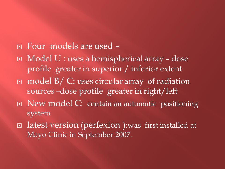  Four models are used –  Model U : uses a hemispherical array – dose profile greater in superior / inferior extent  model B/ C: uses circular array of radiation sources –dose profile greater in right/left  New model C: contain an automatic positioning system  latest version (perfexion ): was first installed at Mayo Clinic in September 2007.