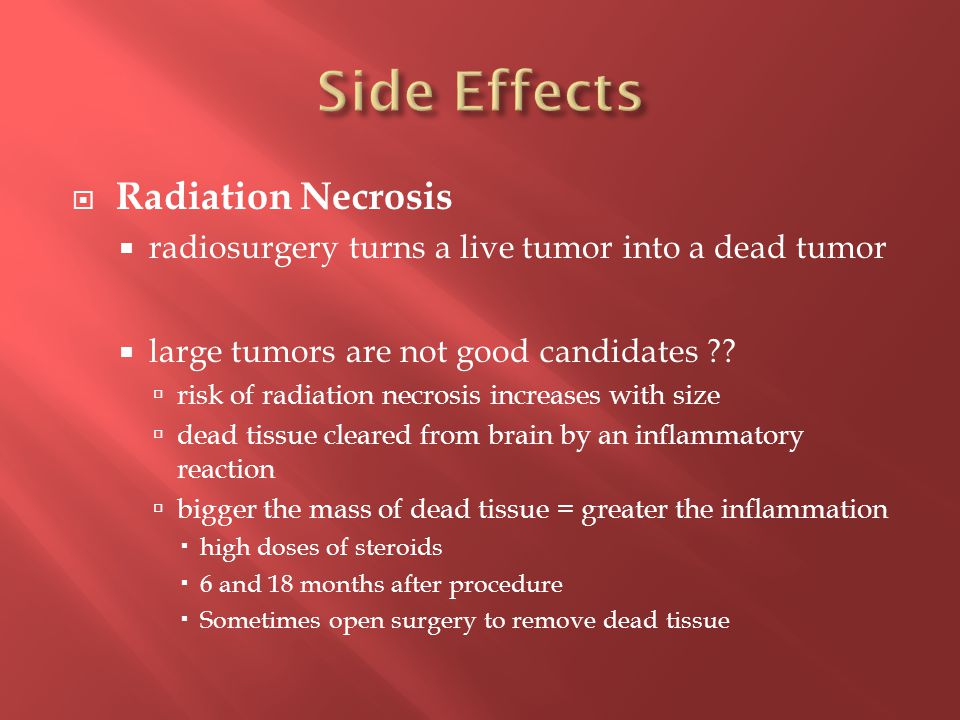  Radiation Necrosis  radiosurgery turns a live tumor into a dead tumor  large tumors are not good candidates .
