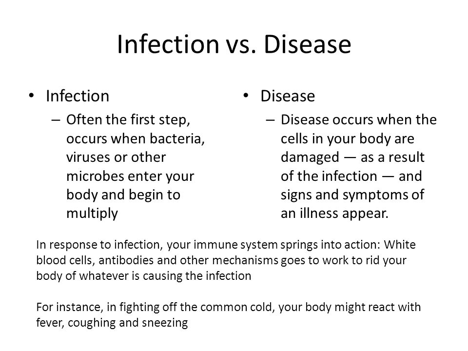 Infection vs. Disease Infection – Often the first step, occurs when bacteria, viruses or other microbes enter your body and begin to multiply Disease