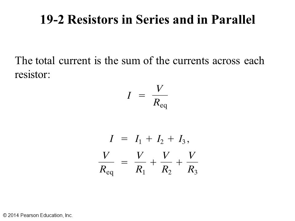 19-2 Resistors in Series and in Parallel The total current is the sum of the currents across each resistor: © 2014 Pearson Education, Inc.